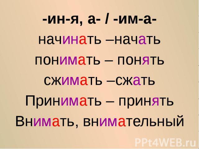 -ин-я, а- / -им-а-начинать –начатьпонимать – понятьсжимать –сжатьПринимать – принятьВнимать, внимательный