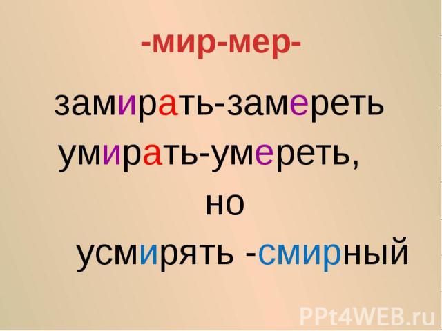 -мир-мер-замирать-замеретьумирать-умереть, но усмирять -смирный