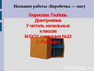 Название работы :Коробочка — масу Борисова Любовь Дмитриевна Учитель начальных к