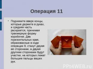 Операция 11Поднимите вверх концы, которые держите в руках, и средняя часть раскр