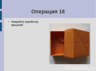 Операция 18Накройте коробочку крышкой.