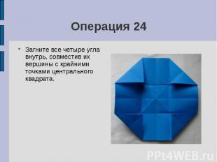 Операция 24Загните все четыре угла внутрь, совместив их вершины с крайними точка