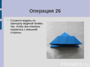 Операция 26Сложите модель по принципу водяной бомбы так, чтобы все клапаны оказа