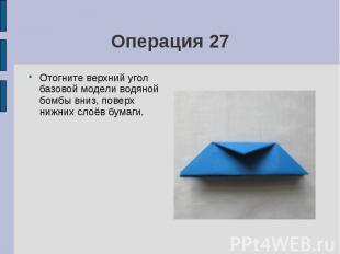 Операция 27Отогните верхний угол базовой модели водяной бомбы вниз, поверх нижни