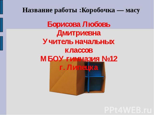 Название работы :Коробочка — масу Борисова Любовь Дмитриевна Учитель начальных классов МБОУ гимназия №12 г. Липецка