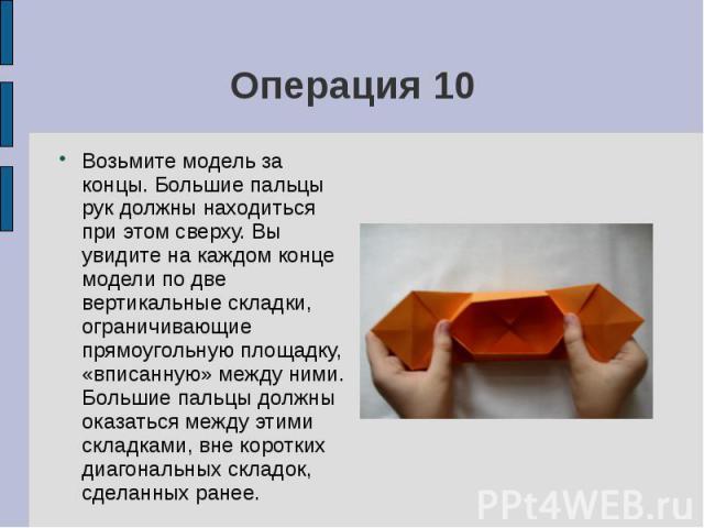 Операция 10Возьмите модель за концы. Большие пальцы рук должны находиться при этом сверху. Вы увидите на каждом конце модели по две вертикальные складки, ограничивающие прямоугольную площадку, «вписанную» между ними. Большие пальцы должны оказаться …