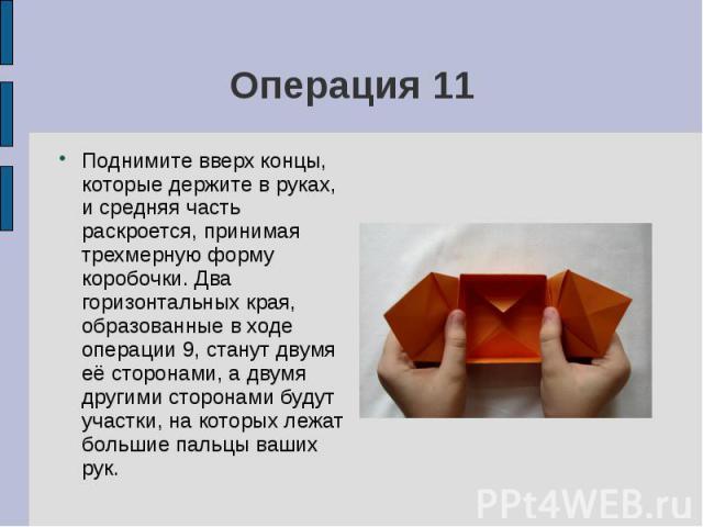 Операция 11Поднимите вверх концы, которые держите в руках, и средняя часть раскроется, принимая трехмерную форму коробочки. Два горизонтальных края, образованные в ходе операции 9, станут двумя её сторонами, а двумя другими сторонами будут участки, …