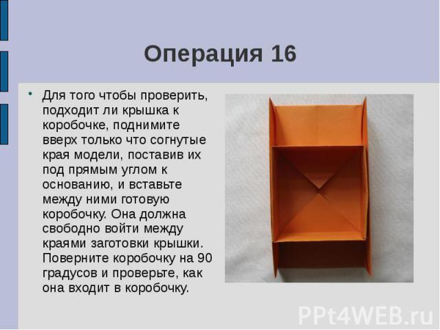 Операция 16Для того чтобы проверить, подходит ли крышка к коробочке, поднимите вверх только что согнутые края модели, поставив их под прямым углом к основанию, и вставьте между ними готовую коробочку. Она должна свободно войти между краями заготовки…