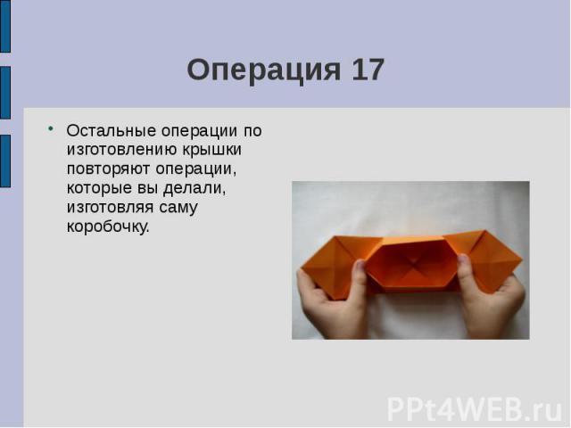 Операция 17Остальные операции по изготовлению крышки повторяют операции, которые вы делали, изготовляя саму коробочку.