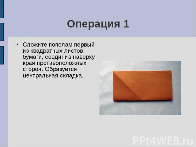 Операция 1Сложите пополам первый из квадратных листов бумаги, соединив наверху края противоположных сторон. Образуется центральная складка.
