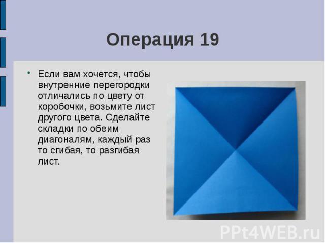 Операция 19Если вам хочется, чтобы внутренние перегородки отличались по цвету от коробочки, возьмите лист другого цвета. Сделайте складки по обеим диагоналям, каждый раз то сгибая, то разгибая лист.