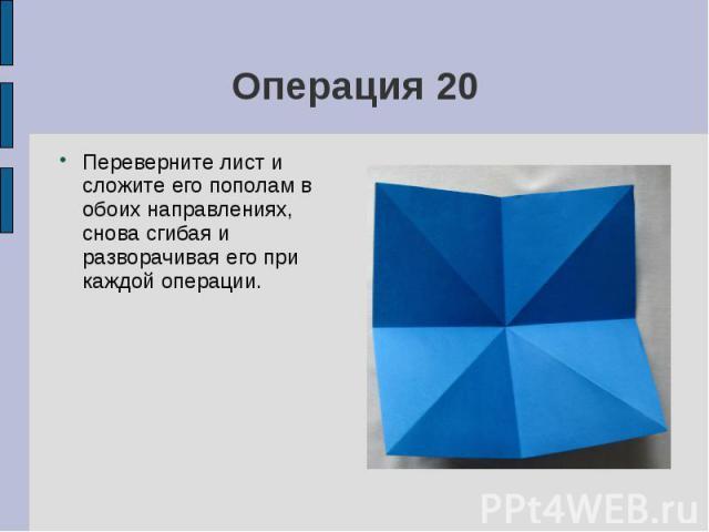 Операция 20Переверните лист и сложите его пополам в обоих направлениях, снова сгибая и разворачивая его при каждой операции.