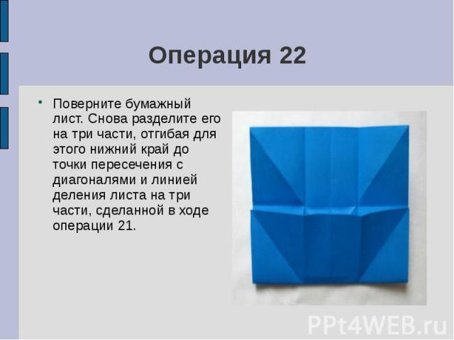 Операция 22Поверните бумажный лист. Снова разделите его на три части, отгибая для этого нижний край до точки пересечения с диагоналями и линией деления листа на три части, сделанной в ходе операции 21.