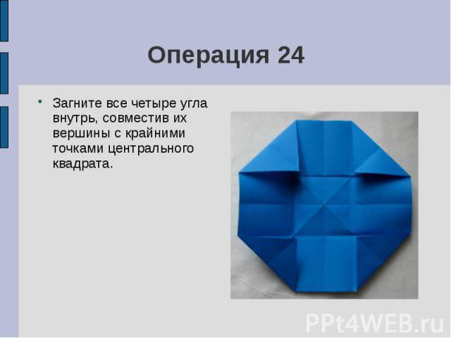 Операция 24Загните все четыре угла внутрь, совместив их вершины с крайними точками центрального квадрата.
