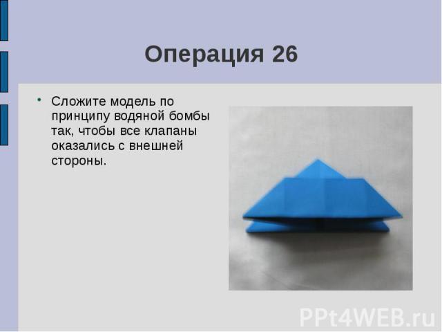 Операция 26Сложите модель по принципу водяной бомбы так, чтобы все клапаны оказались с внешней стороны.