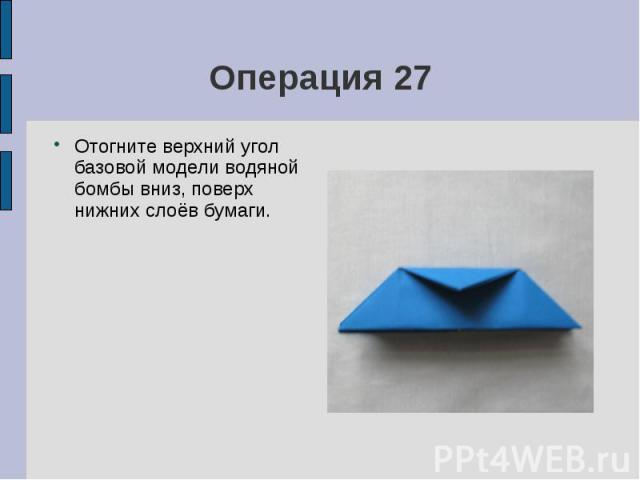 Операция 27Отогните верхний угол базовой модели водяной бомбы вниз, поверх нижних слоёв бумаги.
