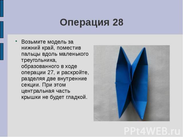 Операция 28Возьмите модель за нижний край, поместив пальцы вдоль маленького треугольника, образованного в ходе операции 27, и раскройте, разделяя две внутренние секции. При этом центральная часть крышки не будет гладкой.