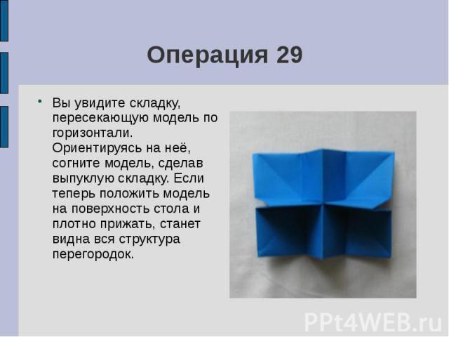 Операция 29Вы увидите складку, пересекающую модель по горизонтали. Ориентируясь на неё, согните модель, сделав выпуклую складку. Если теперь положить модель на поверхность стола и плотно прижать, станет видна вся структура перегородок.