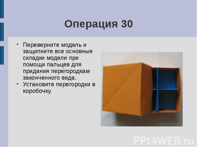 Операция 30Переверните модель и защипните все основные складки модели при помощи пальцев для придания перегородкам законченного вида.Установите перегородки в коробочку.