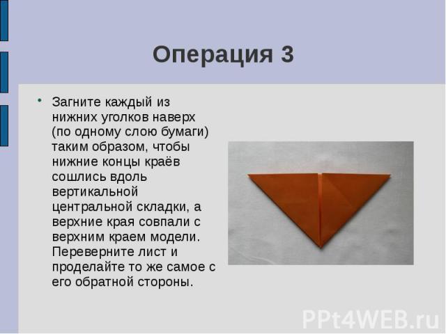 Операция 3Загните каждый из нижних уголков наверх (по одному слою бумаги) таким образом, чтобы нижние концы краёв сошлись вдоль вертикальной центральной складки, а верхние края совпали с верхним краем модели. Переверните лист и проделайте то же само…