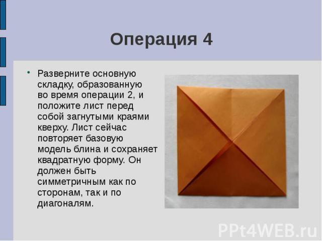 Операция 4Разверните основную складку, образованную во время операции 2, и положите лист перед собой загнутыми краями кверху. Лист сейчас повторяет базовую модель блина и сохраняет квадратную форму. Он должен быть симметричным как по сторонам, так и…
