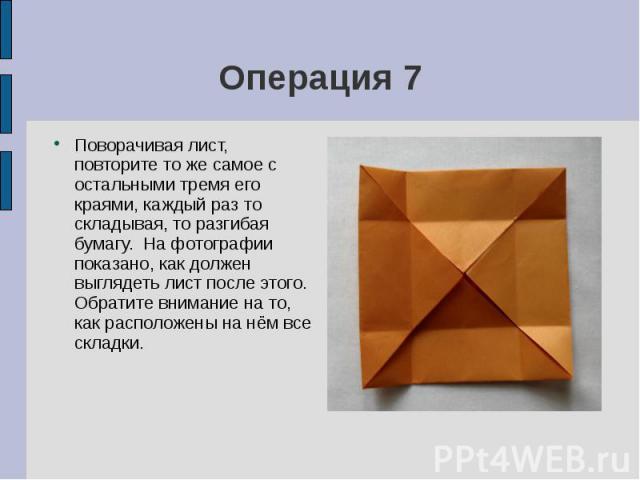 Операция 7Поворачивая лист, повторите то же самое с остальными тремя его краями, каждый раз то складывая, то разгибая бумагу. На фотографии показано, как должен выглядеть лист после этого. Обратите внимание на то, как расположены на нём все складки.
