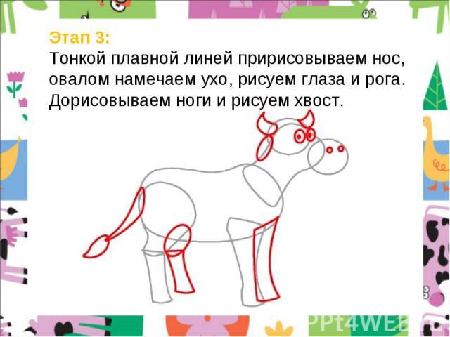 Этап 3: Тонкой плавной линей пририсовываем нос, овалом намечаем ухо, рисуем глаза и рога. Дорисовываем ноги и рисуем хвост.