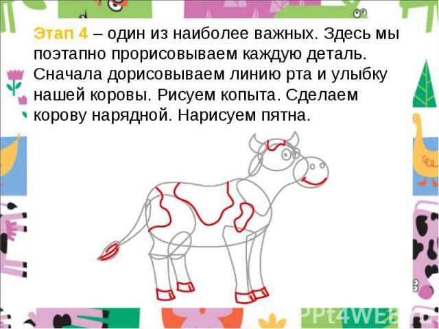 Этап 4 – один из наиболее важных. Здесь мы поэтапно прорисовываем каждую деталь. Сначала дорисовываем линию рта и улыбку нашей коровы. Рисуем копыта. Сделаем корову нарядной. Нарисуем пятна.