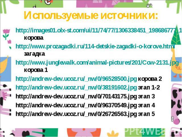 Используемые источники:http://images01.olx-st.com/ui/11/74/77/1306338451_198686777_1---0.jpg короваhttp://www.prozagadki.ru/114-detskie-zagadki-o-korove.html загадкаhttp://www.junglewalk.com/animal-pictures/201/Cow-2131.jpg корова 1http://andrew-dev…
