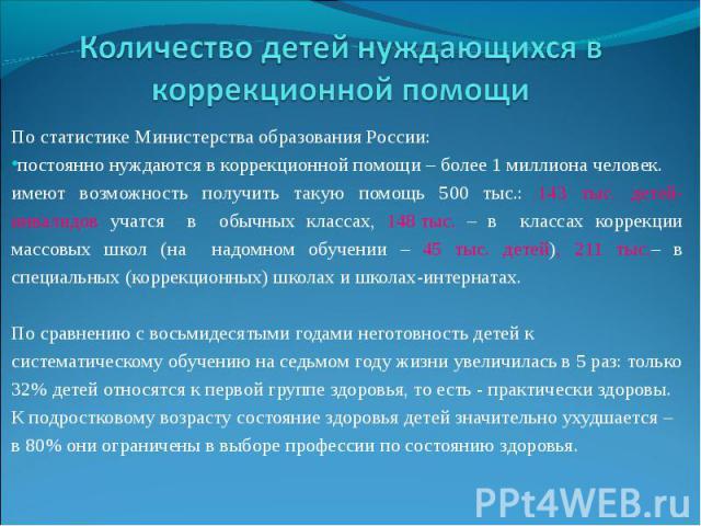 Количество детей нуждающихся в коррекционной помощиПо статистике Министерства образования России: постоянно нуждаются в коррекционной помощи – более 1 миллиона человек. имеют возможность получить такую помощь 500 тыс.: 143 тыс. детей-инвалидов учатс…