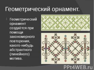 Геометрический орнамент.Геометрический орнамент создаётся при помощи закономерно