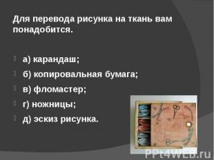 Для перевода рисунка на ткань вам понадобится.а) карандаш;б) копировальная бумаг