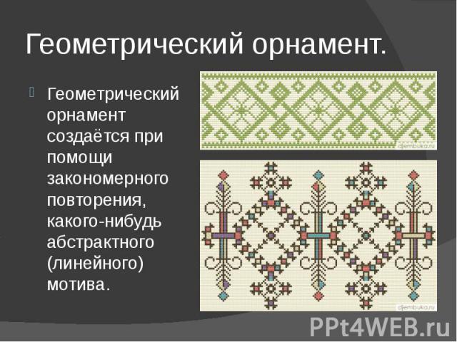 Геометрический орнамент.Геометрический орнамент создаётся при помощи закономерного повторения, какого-нибудь абстрактного (линейного) мотива.