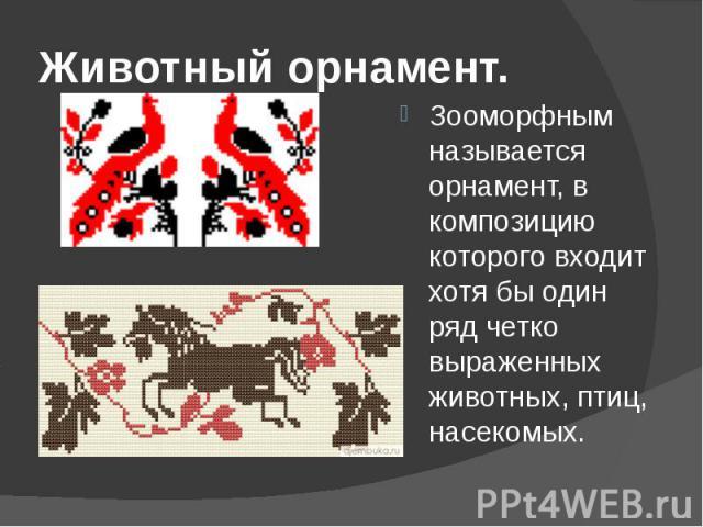 Животный орнамент.Зооморфным называется орнамент, в композицию которого входит хотя бы один ряд четко выраженных животных, птиц, насекомых.
