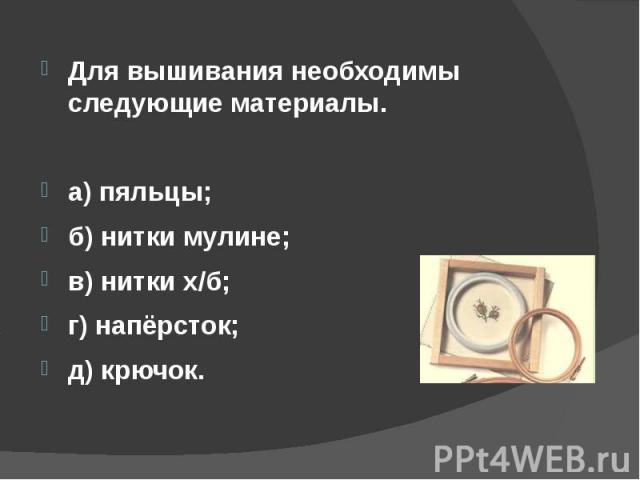 Для вышивания необходимы следующие материалы. а) пяльцы;б) нитки мулине;в) нитки х/б;г) напёрсток;д) крючок.