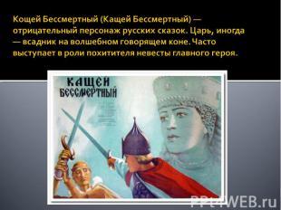Кощей Бессмертный (Кащей Бессмертный) — отрицательный персонаж русских сказок. Ц