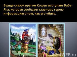 В ряде сказок врагом Кощея выступает Баба-Яга, которая сообщает главному герою и