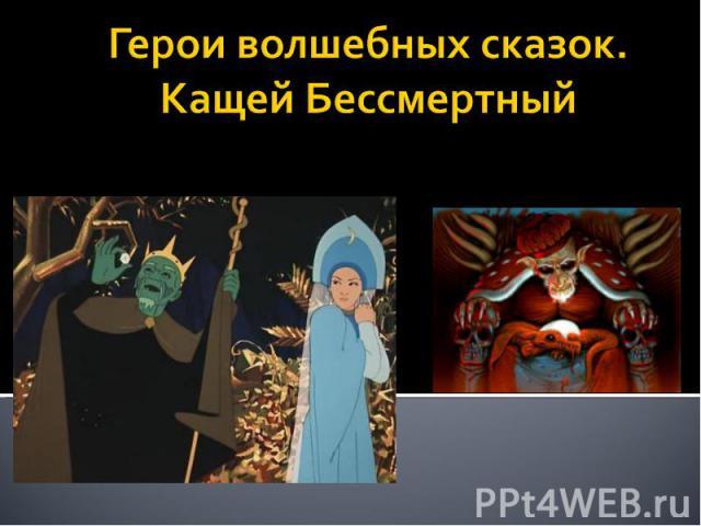 Герои волшебных сказок.Кащей Бессмертный