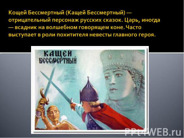 Кощей Бессмертный (Кащей Бессмертный) — отрицательный персонаж русских сказок. Царь, иногда — всадник на волшебном говорящем коне. Часто выступает в роли похитителя невесты главного героя.
