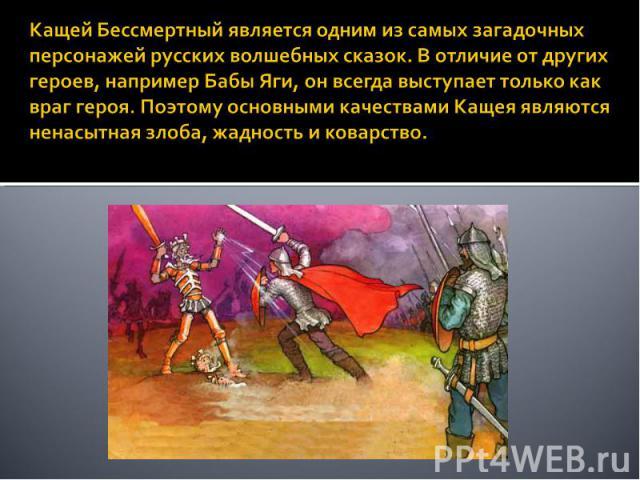 Кащей Бессмертный является одним из самых загадочных персонажей русских волшебных сказок. В отличие от других героев, например Бабы Яги, он всегда выступает только как враг героя. Поэтому основными качествами Кащея являются ненасытная злоба, жадност…