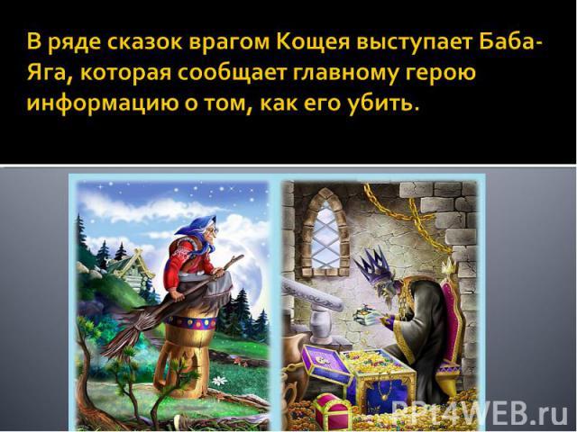 В ряде сказок врагом Кощея выступает Баба-Яга, которая сообщает главному герою информацию о том, как его убить.