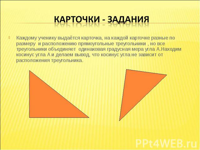 Карточки - заданияКаждому ученику выдаётся карточка, на каждой карточке разные по размеру и расположению прямоугольные треугольники , но все треугольники объединяет одинаковая градусная мера угла А.Находим косинус угла А и делаем вывод, что косинус …