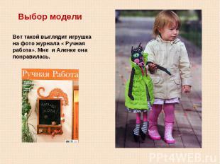 Выбор моделиВот такой выглядит игрушка на фото журнала « Ручная работа». Мне и А