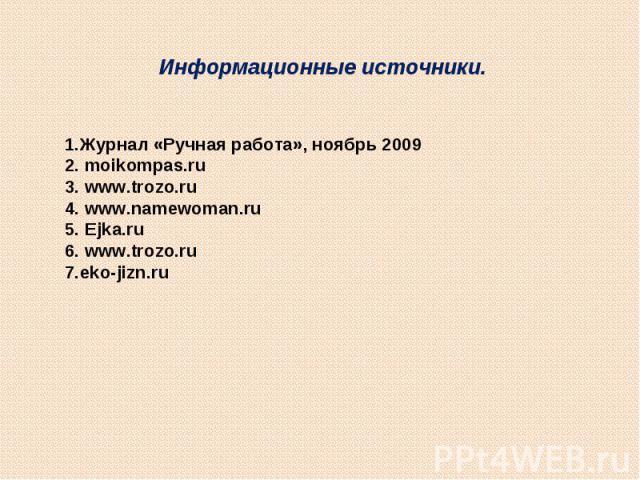 Информационные источники.1.Журнал «Ручная работа», ноябрь 20092. moikompas.ru3. www.trozo.ru4. www.namewoman.ru5. Ejka.ru6. www.trozo.ru7.eko-jizn.ru