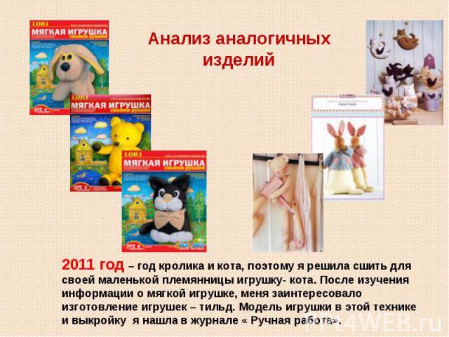 Анализ аналогичных изделий2011 год – год кролика и кота, поэтому я решила сшить для своей маленькой племянницы игрушку- кота. После изучения информации о мягкой игрушке, меня заинтересовало изготовление игрушек – тильд. Модель игрушки в этой технике…