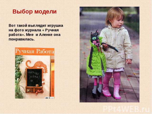 Выбор моделиВот такой выглядит игрушка на фото журнала « Ручная работа». Мне и Аленке она понравилась.