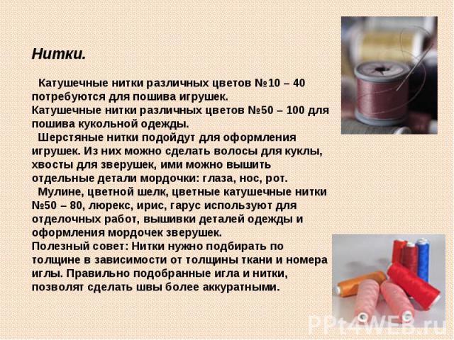 Нитки. Катушечные нитки различных цветов №10 – 40 потребуются для пошива игрушек.Катушечные нитки различных цветов №50 – 100 для пошива кукольной одежды. Шерстяные нитки подойдут для оформления игрушек. Из них можно сделать волосы для куклы, хвосты …