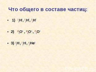 Что общего в составе частиц: 1) 11H0, 21H0, 31H0 2) 168O0 , 168O2- , 178O03) 11H