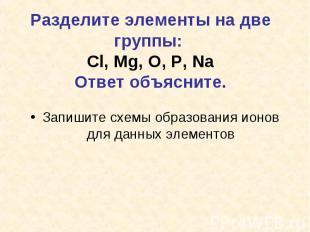 Разделите элементы на две группы: Cl, Mg, O, P, NaОтвет объясните.Запишите схемы