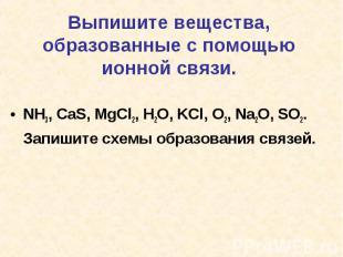 Выпишите вещества, образованные с помощью ионной связи.NH3, CaS, MgCl2, H2O, KCl